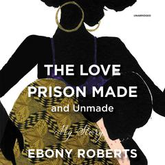 The Love Prison Made and Unmade: My Story Audiobook, by Ebony Roberts
