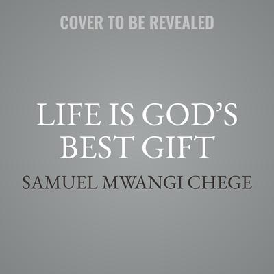 Life is Gods Best Gift: Wisdom from the Ancestors on Finding Peace and Joy in Todays World Audiobook, by Samuel Mwangi Chege