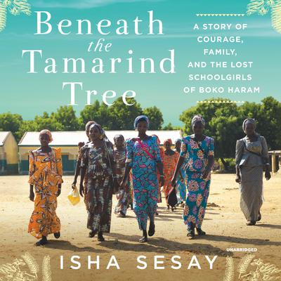 Beneath the Tamarind Tree: A Story of Courage, Family, and the Lost Schoolgirls of Boko Haram Audiobook, by Isha Sesay