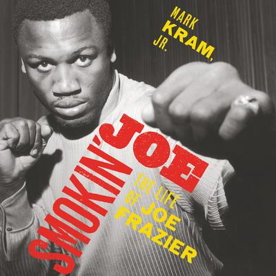 Smokin Joe: The Life of Joe Frazier Audiobook, by Mark Kram