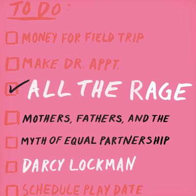 All the Rage: Mothers, Fathers, and the Myth of Equal Partnership Audiobook, by Darcy Lockman