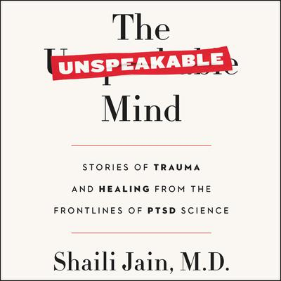 The Unspeakable Mind: Stories of Trauma and Healing from the Frontlines of PTSD Science Audiobook, by Shaili Jain M.D., M.D.