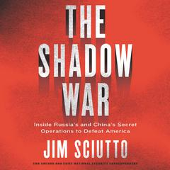The Shadow War: Inside Russias and Chinas Secret Operations to Defeat America Audiobook, by Jim Sciutto