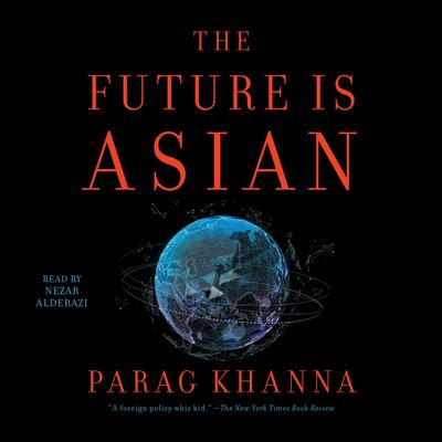 The Future is Asian: Commerce, Conflict and Culture in the 21st Century Audiobook, by Parag Khanna