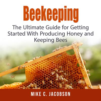 Beekeeping: : The Ultimate Guide for Getting Started With Producing Honey and Keeping Bees Audiobook, by Mike C. Jacobson