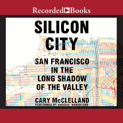 Silicon City: San Francisco in the Long Shadow of the Valley Audiobook, by Cary McClelland