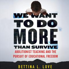 We Want to Do More Than Survive: Abolitionist Teaching and the Pursuit of Educational Freedom Audiobook, by Bettina L. Love, Bettina Love