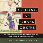 As Long as Grass Grows: The Indigenous Fight for Environmental Justice, from Colonization to Standing Rock Audiobook, by Dina Gilio-Whitaker