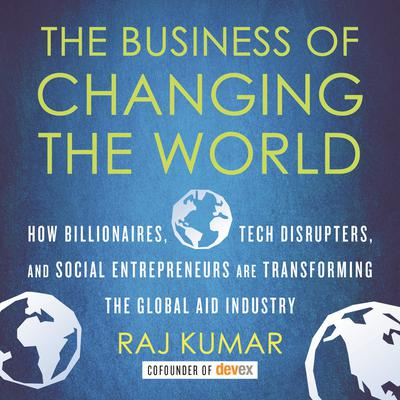 The Business of Changing the World: How Billionaires, Tech Disrupters, and Social Entrepreneurs Are Transforming the Global Aid Industry Audiobook, by Raj Kumar
