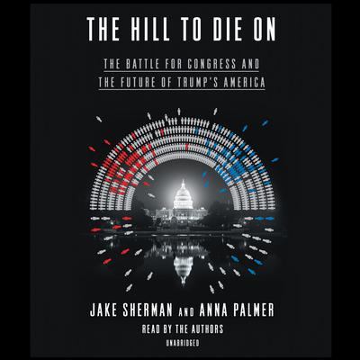 The Hill to Die On: The Battle for Congress and the Future of Trump's America Audiobook, by Jake Sherman