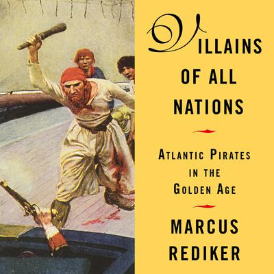 Villains of All Nations: Atlantic Pirates in the Golden Age Audiobook, by Marcus Rediker