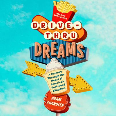 Drive-Thru Dreams: A Journey Through the Heart of Americas Fast-Food Kingdom Audiobook, by