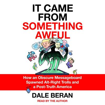 It Came from Something Awful: How a Toxic Troll Army Accidentally Memed Donald Trump into Office Audiobook, by Dale Beran