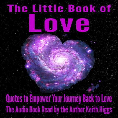 The Little Book of Love - Quotes to Empower Your Journey Back to Love Audiobook, by Keith Higgs