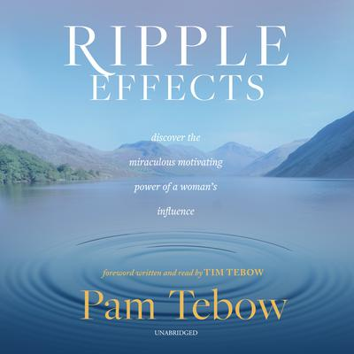Ripple Effects: Discover the Miraculous Motivating Power of a Woman's Influence Audiobook, by Pam Tebow