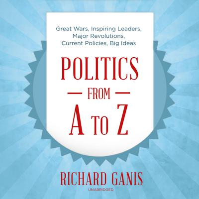 Politics from A to Z: Great Wars, Inspiring Leaders, Major  Revolutions, Current Policies, Big Ideas Audiobook, by Richard Ganis