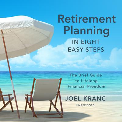 Retirement Planning in Eight Easy Steps: The Brief Guide to Lifelong Financial Freedom Audiobook, by Joel Kranc