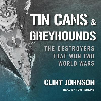 Tin Cans and Greyhounds: The Destroyers that Won Two World Wars Audiobook, by Clint Johnson