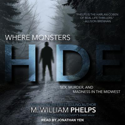 Where Monsters Hide: Sex, Murder, and Madness in the Midwest Audiobook, by M. William Phelps