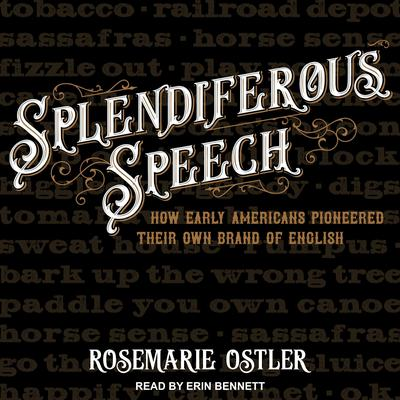 Splendiferous Speech: How Early Americans Pioneered Their Own Brand of English Audiobook, by Rosemarie Ostler