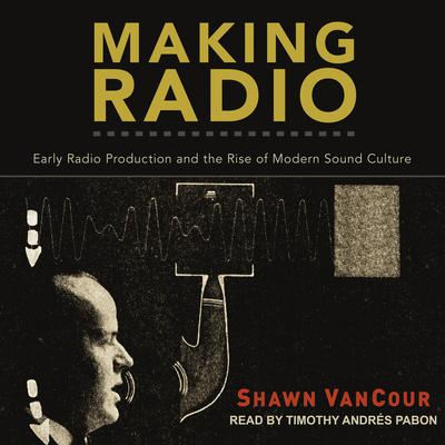 Making Radio: Early Radio Production and the Rise of Modern Sound Culture Audiobook, by Shawn VanCour
