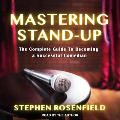 Mastering Stand-Up: The Complete Guide to Becoming a Successful Comedian Audiobook, by Stephen Rosenfield
