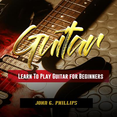 Guitar: Learn To Play Guitar for Beginners Audiobook, by John G. Phillips