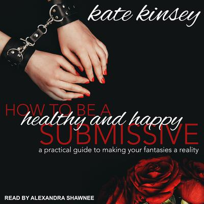 How to be a Healthy and Happy Submissive: A Practical Guide to Making Your Fantasies a Reality Audiobook, by Kate Kinsey
