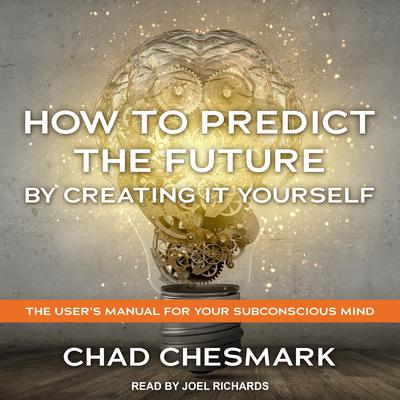 How to Predict the Future By Creating It Yourself: The Users Manual For Your Subconscious Mind Audiobook, by Chad Chesmark