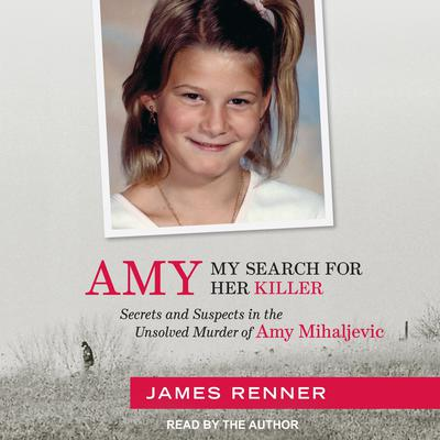 Amy: My Search for Her Killer: Secrets and Suspects in the Unsolved Murder of Amy Mihaljevic Audiobook, by James Renner