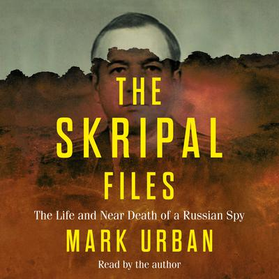 The Skripal Files: The Life and Near Death of a Russian Spy Audiobook, by Mark Urban