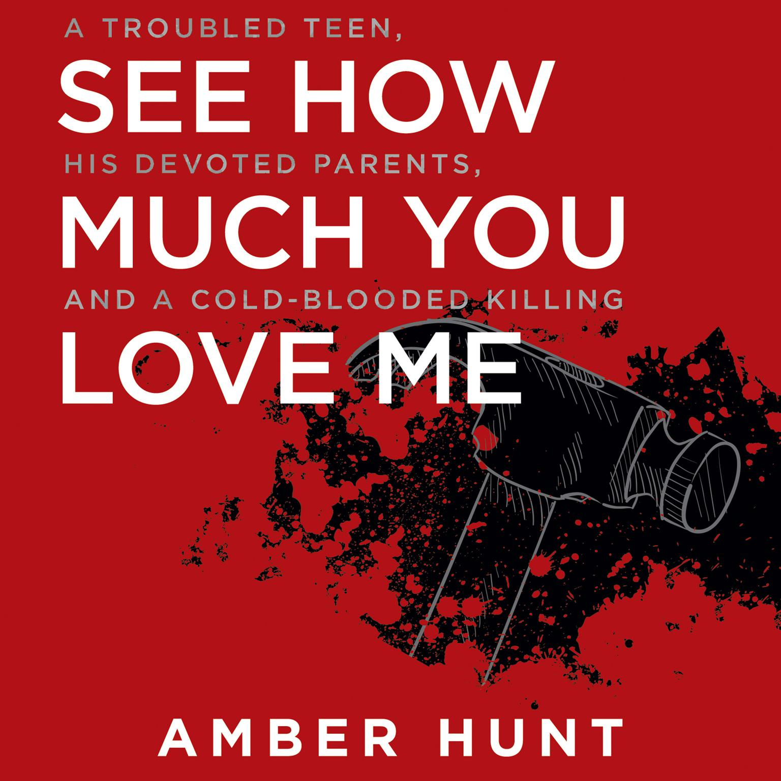 Printable See How Much You Love Me: A Troubled Teen, His Devoted Parents, and a Cold-Blooded Killing Audiobook Cover Art