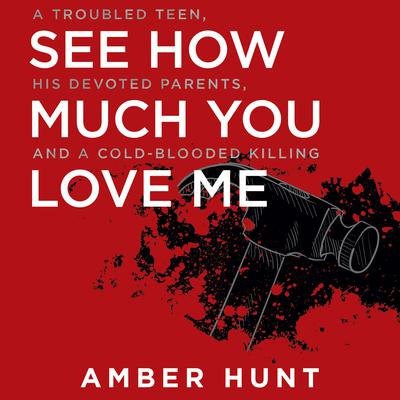 See How Much You Love Me: A Troubled Teen, His Devoted Parents, and a Cold-Blooded Killing Audiobook, by Amber Hunt