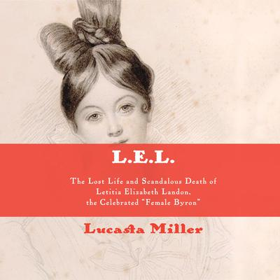 L.E.L.: The Lost Life and Scandalous Death of Letitia Elizabeth Landon, the Celebrated Female Byron Audiobook, by Lucasta Miller