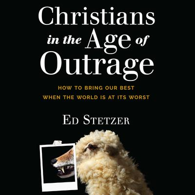 Christians in the Age of Outrage: How to Bring Our Best When the World is at Its Worst Audiobook, by Ed Stetzer