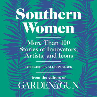 Southern Women: More Than 100 Stories of Innovators, Artists, and Icons Audiobook, by Editors of Garden and Gun