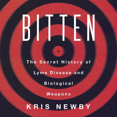 Bitten: The Secret History of Lyme Disease and Biological Weapons Audiobook, by Kris Newby