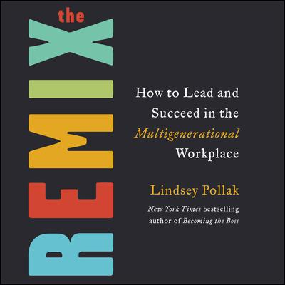 The Remix: How to Lead and Succeed in the Multigenerational Workplace Audiobook, by Lindsey Pollak