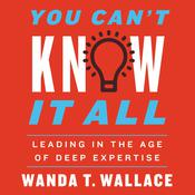 You Can't Know It All: Leading in the Age of Deep Expertise Audiobook, by Wanda Wallace