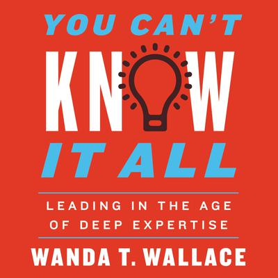 You Cant Know It All: Leading in the Age of Deep Expertise Audiobook, by Wanda Wallace