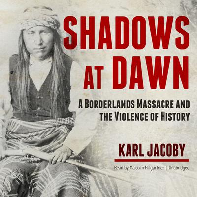 Shadows at Dawn: A Borderlands Massacre and the Violence of History Audiobook, by Karl Jacoby
