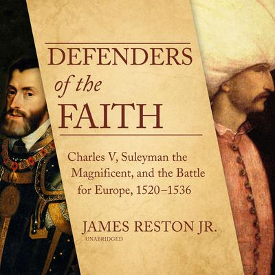Defenders of the Faith: Charles V, Suleyman the Magnificent, and the Battle for Europe, 1520–1536 Audiobook, by James Reston