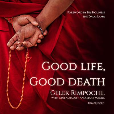 Good Life, Good Death: One of the Last Reincarnated Lamas to Be Educated in Tibet Shares Hard-Won Wisdom on Life, Death, and What Comes After Audiobook, by Nawang Gelek Rimpoche