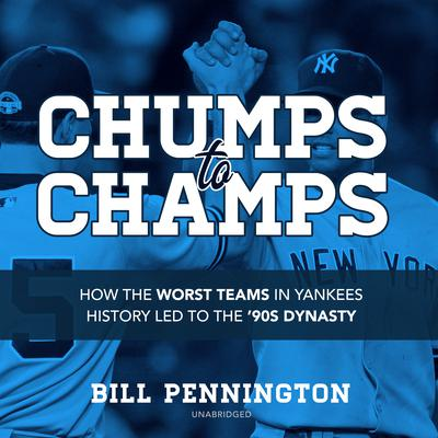 Chumps to Champs: How the Worst Teams in Yankees History Led to the '90s Dynasty Audiobook, by Bill Pennington