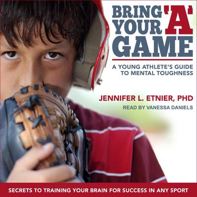 Bring Your A Game: A Young Athletes Guide to Mental Toughness Audiobook, by Jennifer L. Etnier