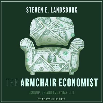 The Armchair Economist: Economics and Everyday Life Audiobook, by Steven E. Landsburg