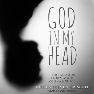 God In My Head: The true story of an ex-Christian who accidentally met God Audiobook, by Joshua Steven Grisetti
