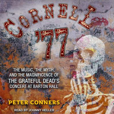 Cornell 77: The Music, the Myth, and the Magnificence of the Grateful Deads Concert at Barton Hall Audiobook, by Peter Conners