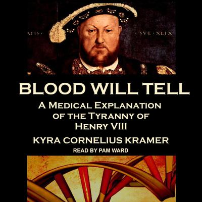 Blood Will Tell: A Medical Explanation of the Tyranny of Henry VIII Audiobook, by Kyra Cornelius Kramer