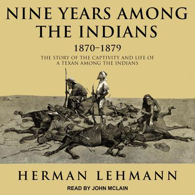 Nine Years Among the Indians, 1870-1879: The Story of the Captivity and Life of a Texan Among the Indians Audiobook, by Herman Lehmann